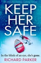 Keep Her Safe - An edge of your seat thriller 電子書籍 by Richard Parker