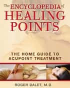 The Encyclopedia of Healing Points: The Home Guide to Acupoint Treatment ebook by Roger Dalet, M.D.
