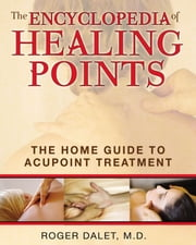 The Encyclopedia of Healing Points: The Home Guide to Acupoint Treatment - The Home Guide to Acupoint Treatment ebook by Roger Dalet, M.D.