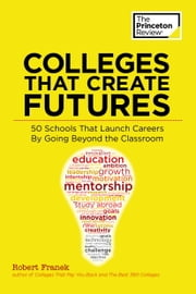 Colleges That Create Futures - 50 Schools That Launch Careers By Going Beyond the Classroom ebook by Princeton Review