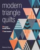 Modern Triangle Quilts - 70 Graphic Triangle Blocks • 11 Bold Samplers ebook by Rebecca Bryan