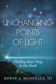 Unchanging Points Of Light - Finding Your Way In The Dark ebook by Edwin McDonald