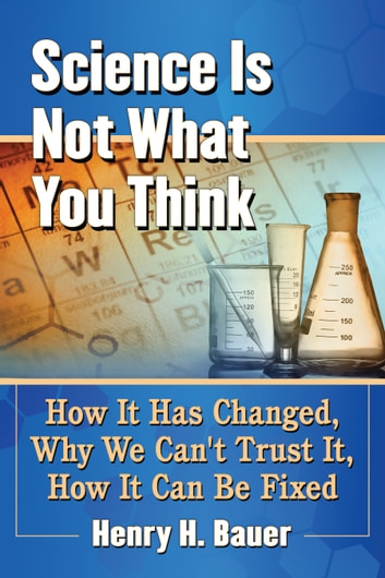 Science Is Not What You Think - How It Has Changed, Why We Can't Trust It, How It Can Be Fixed ebook by Henry H. Bauer