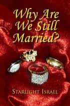 Why Are We Still Married? ebook by Starlight Israel