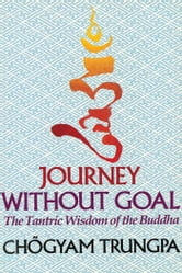 Journey Without Goal - The Tantric Wisdom of the Buddha ebook by Chogyam Trungpa