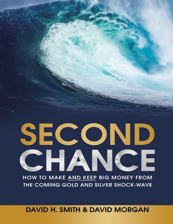 Second Chance: How to Make and Keep Big Money from the Coming Gold and Silver Shock - Wave ebook by David H. Smith,David Morgan
