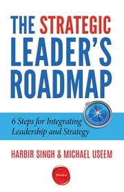 The Strategic Leader's Roadmap - 6 Steps for Integrating Leadership and Strategy ebook by Harbir Singh,Michael Useem