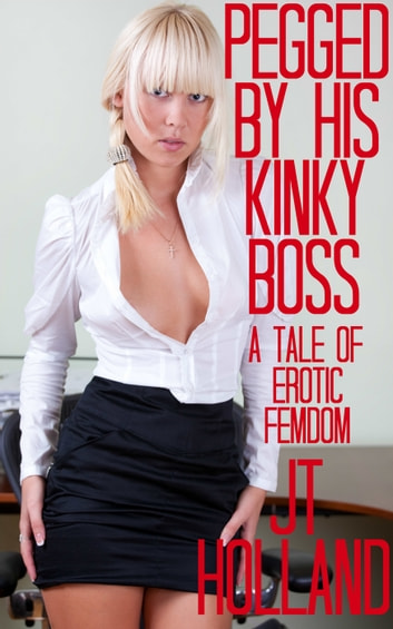 Pegged By His Kinky Boss: A Tale Of Erotic Femdom ebook by JT Holland