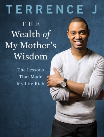 The Wealth of My Mother's Wisdom - The Lessons That Made My Life Rich 電子書 by Terrence J