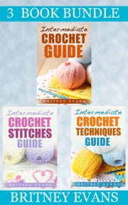 "(3 Book Bundle) ""Intermediate Crochet Guide"" & ""Intermediate Crochet Stitches Guide"" & ""Intermediate Crochet Techniques Guide"" - How To Crochet, #7 ebook by Britney Evans"