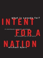 Intent For A Nation: What is Canada For - A Relentlessly Optimistic Manifesto for Canada's Role in the World ebook by Michael Byers