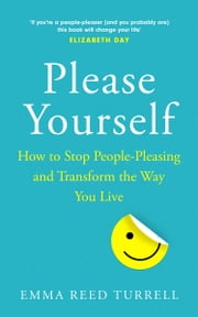 Please Yourself: How to Stop People-Pleasing and Transform the Way You Live ebook by Emma Reed Turrell