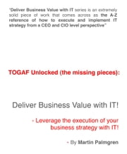 TOGAF Unlocked (The Missing Pieces): Deliver Business Value With IT! - Leverage Business Strategy Execution with IT ebook by Martin Palmgren