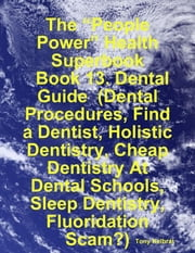 "The ""People Power"" Health Superbook: Book 13. Dental Guide (Dental Procedures, Find a Dentist, Holistic Dentistry, Cheap Dentistry At Dental Schools, Sleep Dentistry, Fluoridation Scam?) ebook by Tony Kelbrat"