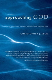 Approaching God: A Guide for Worship Leaders and Worshippers ebook by Ellis, Christopher