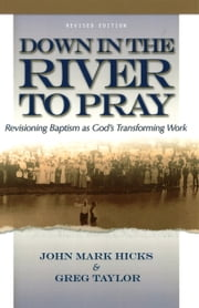 Down in the River to Pray, Revised Ed. - Revisioning Baptism as God's Transforming Work ebook by John Mark Hicks,Greg Taylor