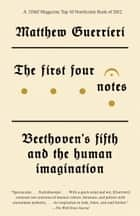 The First Four Notes - Beethoven's Fifth and the Human Imagination ebook by Matthew Guerrieri