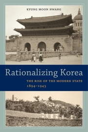 Rationalizing Korea - The Rise of the Modern State, 1894–1945 ebook by Kyung Moon Hwang