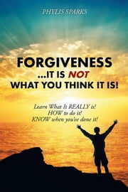 Forgiveness ... It Is Not What You Think It Is! - Learn What It Really Is! How to Do It! Know When You'Ve Done It! ebook by Phylis Clay Sparks