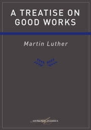 Treatise on Good Works Luther ebook by Martin Luther