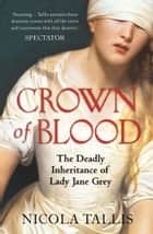 Crown of Blood - The Deadly Inheritance of Lady Jane Grey ebook by Nicola Tallis