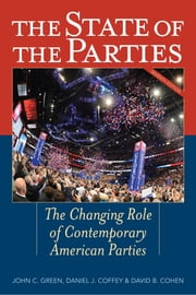 The State of the Parties - The Changing Role of Contemporary American Parties ebook by John C. Green, Daniel J. Coffey, David B. Cohen,...