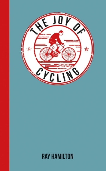 The Joy of Cycling: For Those Who Love to Ride ebook by Ray Hamilton