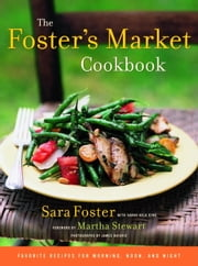 The Foster's Market Cookbook - Favorite Recipes for Morning, Noon, and Night ebook by Sara Foster,Sarah Belk King,James Baigrie,Martha Stewart