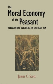 The Moral Economy of the Peasant - Rebellion and Subsistence in Southeast Asia ebook by Professor James C. Scott