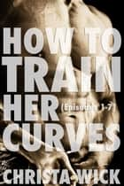 How to Train Her Curves - Training Her Curves - Episodes One Through Seven ebook by Christa Wick