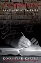 I Confess - Revelations in Exile ebook by Kooshyar Karimi