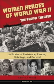 Women Heroes of World War II—the Pacific Theater - 15 Stories of Resistance, Rescue, Sabotage, and Survival ebook by Kathryn Atwood