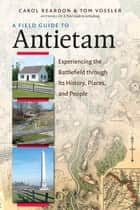 A Field Guide to Antietam - Experiencing the Battlefield through Its History, Places, and People ebook by Carol Reardon, Tom Vossler
