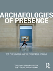 Archaeologies of Presence ebook by Gabriella Giannachi,Nick Kaye,Michael Shanks
