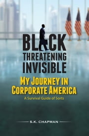 Black Threatening Invisible: My Journey In Corporate America ebook by S.K. Chapman