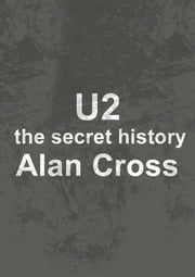 U2 - the secret history ebook by Alan Cross