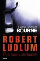 La absolución de Bourne ebook by Eric Van Lustbader