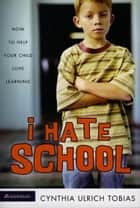 I Hate School - How to Help Your Child Love Learning ebook by Cynthia Ulrich Tobias
