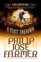 A Feast Unknown (Secrets of the Nine #1 - Wold Newton Parallel Universe) ebook by Philip Jose Farmer