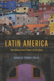 Latin America - The Allure and Power of an Idea ebook by Mauricio Tenorio-Trillo