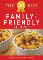 The 50 Best Family-Friendly Recipes - Tasty, fresh, and easy to make! ebook by Adams Media