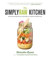 The SimplyRaw Kitchen - Plant-Powered, Gluten-Free, and Mostly Raw Recipes for Healthy Living ebook by Natasha Kyssa