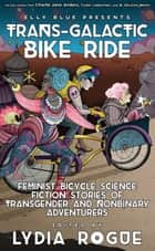 Trans-Galactic Bike Ride - Feminist Bicycle Science Fiction Stories of Transgender and Nonbinary Adventurers ebook by