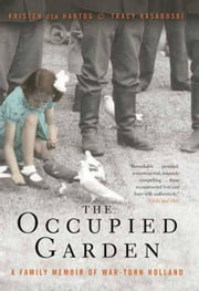 The Occupied Garden - A Family Memoir of War-Torn Holland ebook by Kristen den Hartog,Tracy Kasaboski