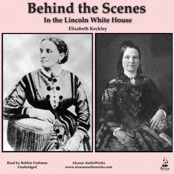 Behind the Scenes in the Lincoln White House - Thirty Years a Slave and Four Years in the White House audiobook by Elizabeth Keckley