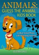 Animals: Guess the Animal Kids Book: 65 Real Animal Photos with Interesting Fun Facts - Guess And Learn Series, #2 ebook by Selena Dale