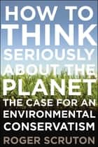 How to Think Seriously About the Planet - The Case for an Environmental Conservatism ebook by Roger Scruton