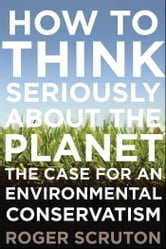 How to Think Seriously About the Planet: The Case for an Environmental Conservatism ebook by Roger Scruton