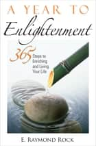 A Year to Enlightenment - 365 Steps to Enriching and Living Your Life ebook by E. Raymond Rock