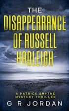 The Disappearance of Russell Hadleigh - A Patrick Smythe Mystery Thriller ebook by G R Jordan